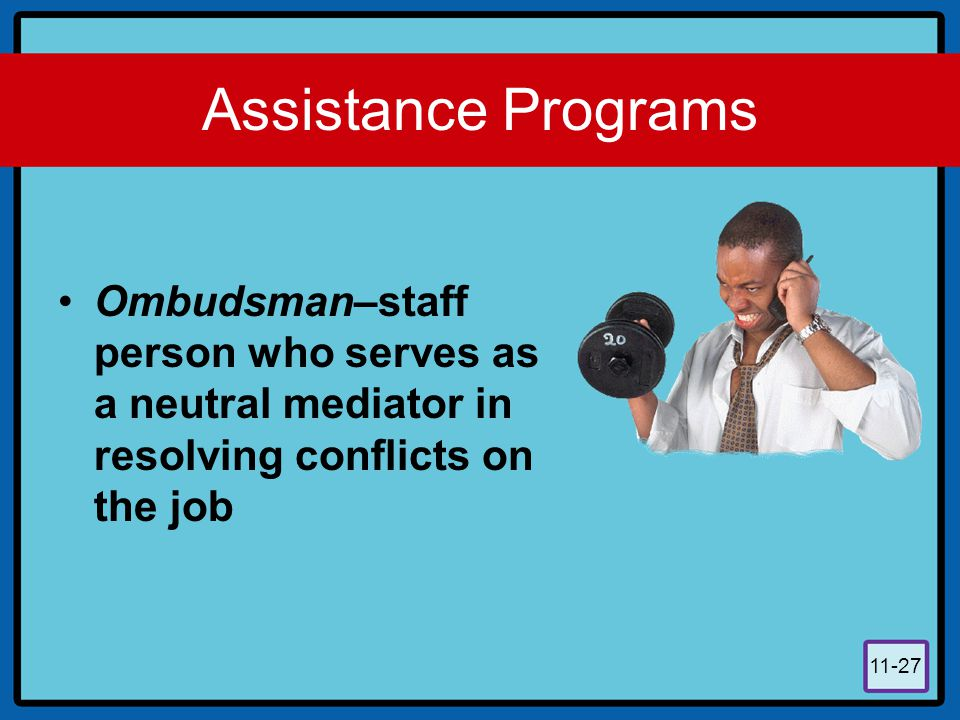 11-27 Assistance Programs Ombudsman–staff person who serves as a neutral mediator in resolving conflicts on the job