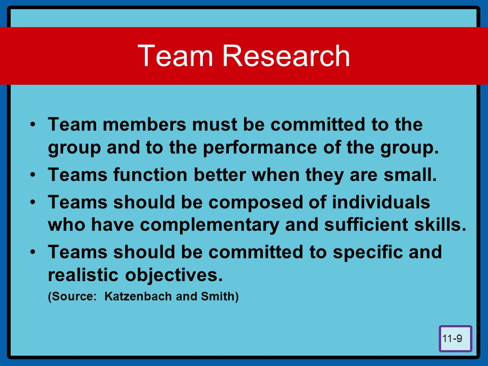 11-9 Team Research Team members must be committed to the group and to the performance of the group. Teams function better when they are small. Teams s