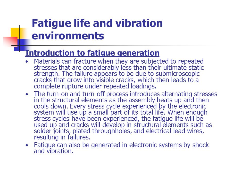 Fatigue life and vibration environments Introduction to fatigue generation Materials can fracture when they are subjected to repeated stresses that are considerably less than their ultimate static strength.