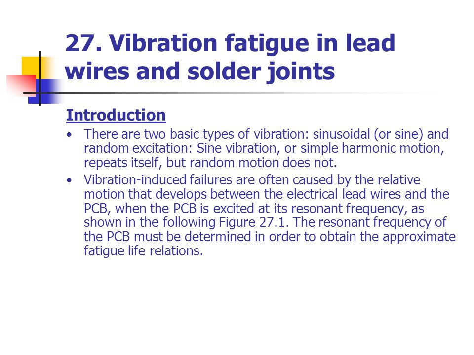 27. Vibration fatigue in lead wires and solder joints Introduction There are two basic types of vibration: sinusoidal (or sine) and random excitation: