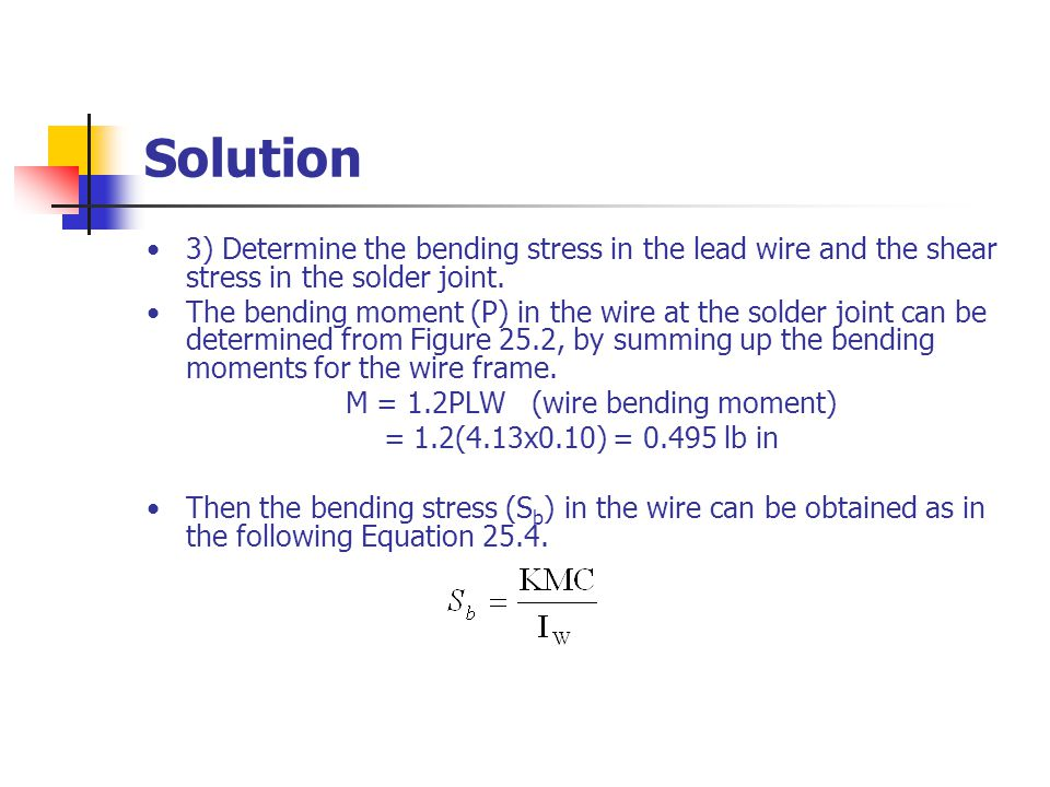 Solution 3) Determine the bending stress in the lead wire and the shear stress in the solder joint.