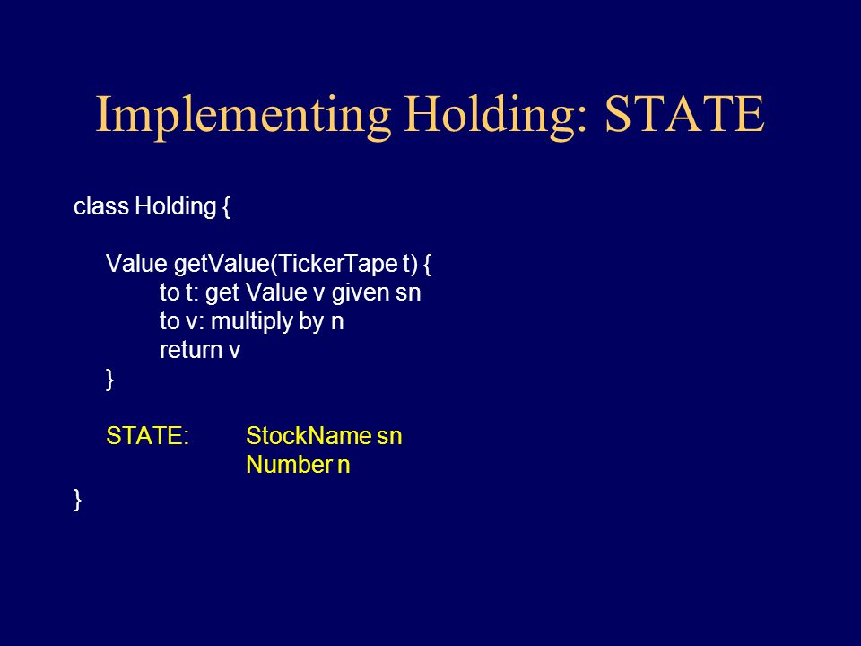 Implementing Holding: getValue class Holding { Value getValue(TickerTape t) { to t: get Value v of stock named by my StockName to v: multiply by my Number return v } } Remarks: –the object must maintain a StockName and a Number, call them sn and n