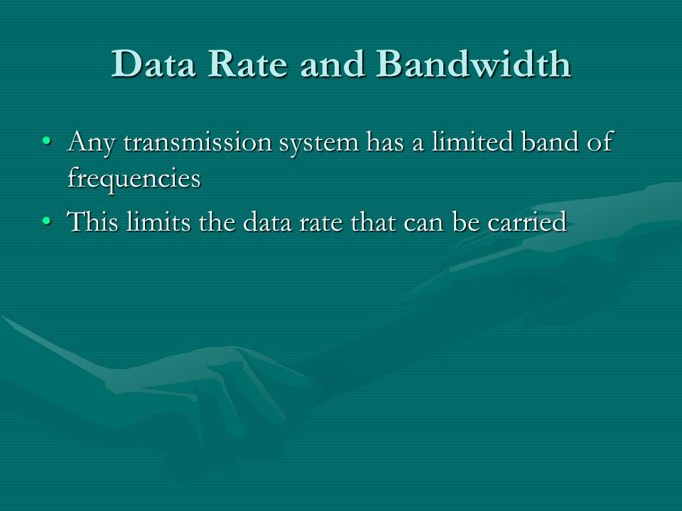 Data Rate and Bandwidth Any transmission system has a limited band of frequenciesAny transmission system has a limited band of frequencies This limits the data rate that can be carriedThis limits the data rate that can be carried