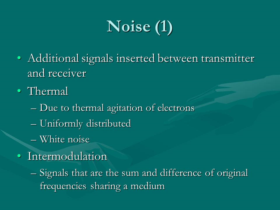 Noise (1) Additional signals inserted between transmitter and receiverAdditional signals inserted between transmitter and receiver ThermalThermal –Due to thermal agitation of electrons –Uniformly distributed –White noise IntermodulationIntermodulation –Signals that are the sum and difference of original frequencies sharing a medium