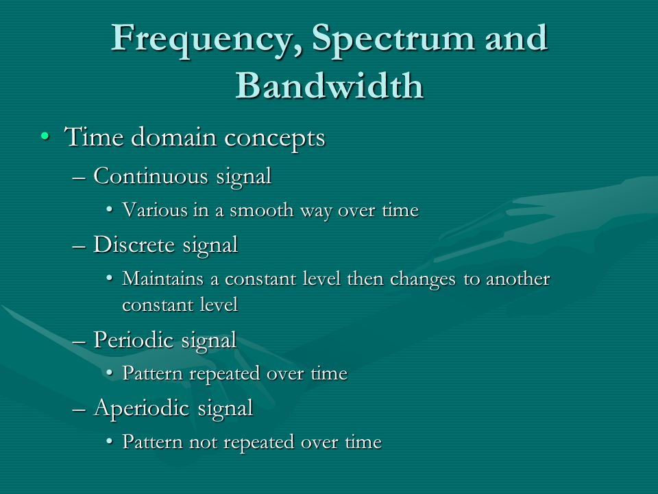 Frequency, Spectrum and Bandwidth Time domain conceptsTime domain concepts –Continuous signal Various in a smooth way over timeVarious in a smooth way over time –Discrete signal Maintains a constant level then changes to another constant levelMaintains a constant level then changes to another constant level –Periodic signal Pattern repeated over timePattern repeated over time –Aperiodic signal Pattern not repeated over timePattern not repeated over time