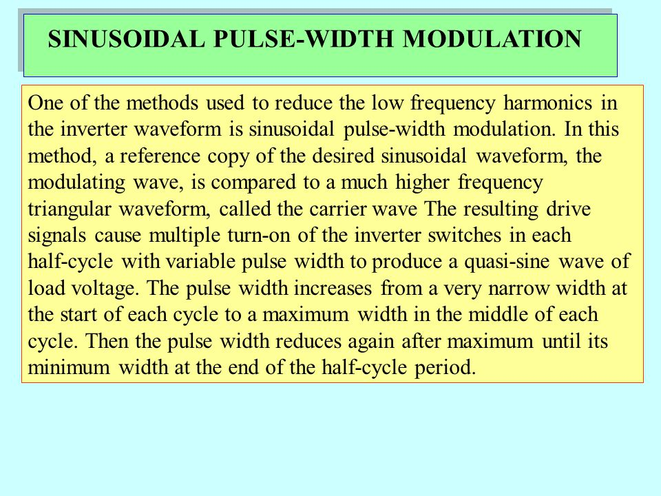 SINUSOIDAL PULSE-WIDTH MODULATION One of the methods used to reduce the low frequency harmonics in the inverter waveform is sinusoidal pulse-width modulation.