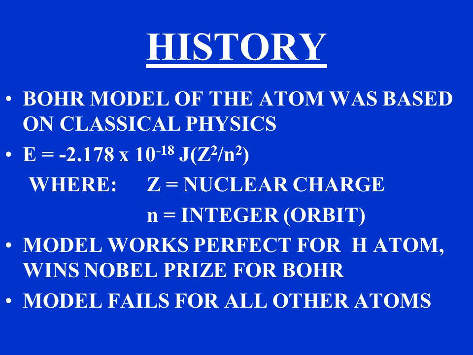 HISTORY BOHR MODEL OF THE ATOM WAS BASED ON CLASSICAL PHYSICS E = x J(Z 2 /n 2 ) WHERE:Z = NUCLEAR CHARGE n = INTEGER (ORBIT) MODEL WORKS PERFECT FOR H ATOM, WINS NOBEL PRIZE FOR BOHR MODEL FAILS FOR ALL OTHER ATOMS
