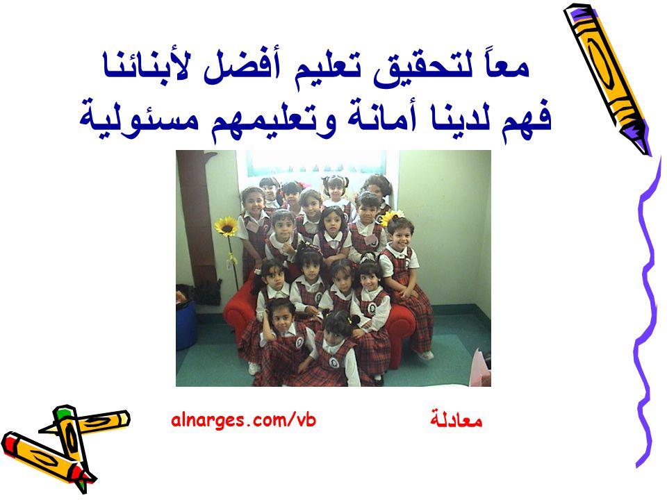 معاً لتحقيق تعليم أفضل لأبنائنا فهم لدينا أمانة وتعليمهم مسئولية معادلة alnarges.com/vb