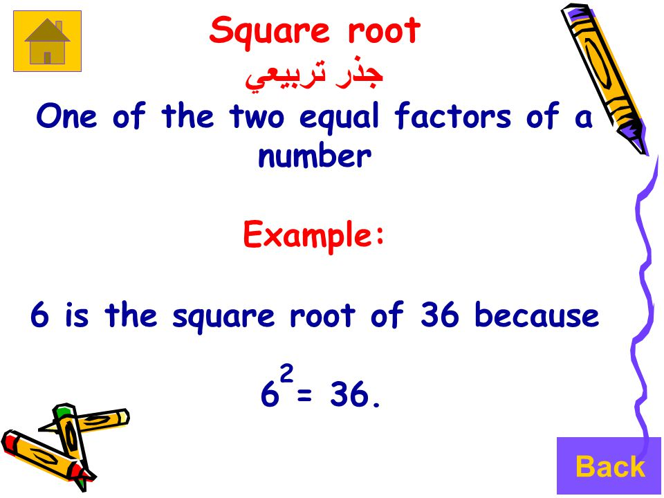 Square root جذر تربيعي One of the two equal factors of a number Example: 6 is the square root of 36 because 6 = 36.