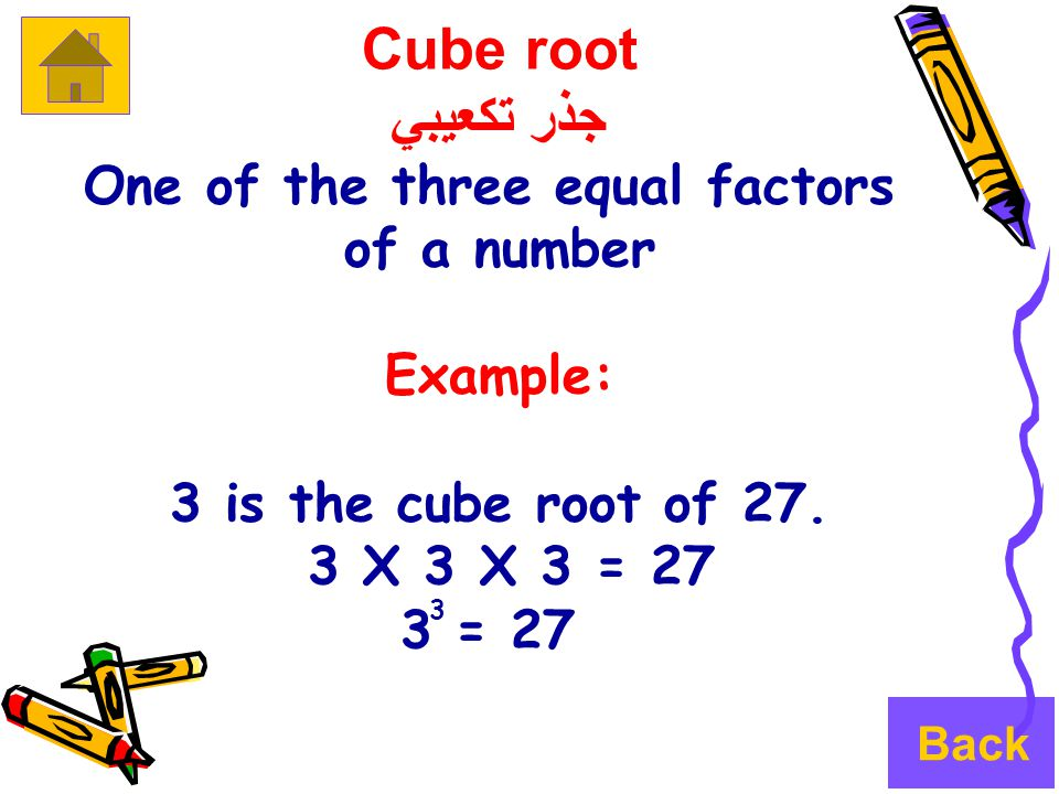 Cube root جذر تكعيبي One of the three equal factors of a number Example: 3 is the cube root of 27.