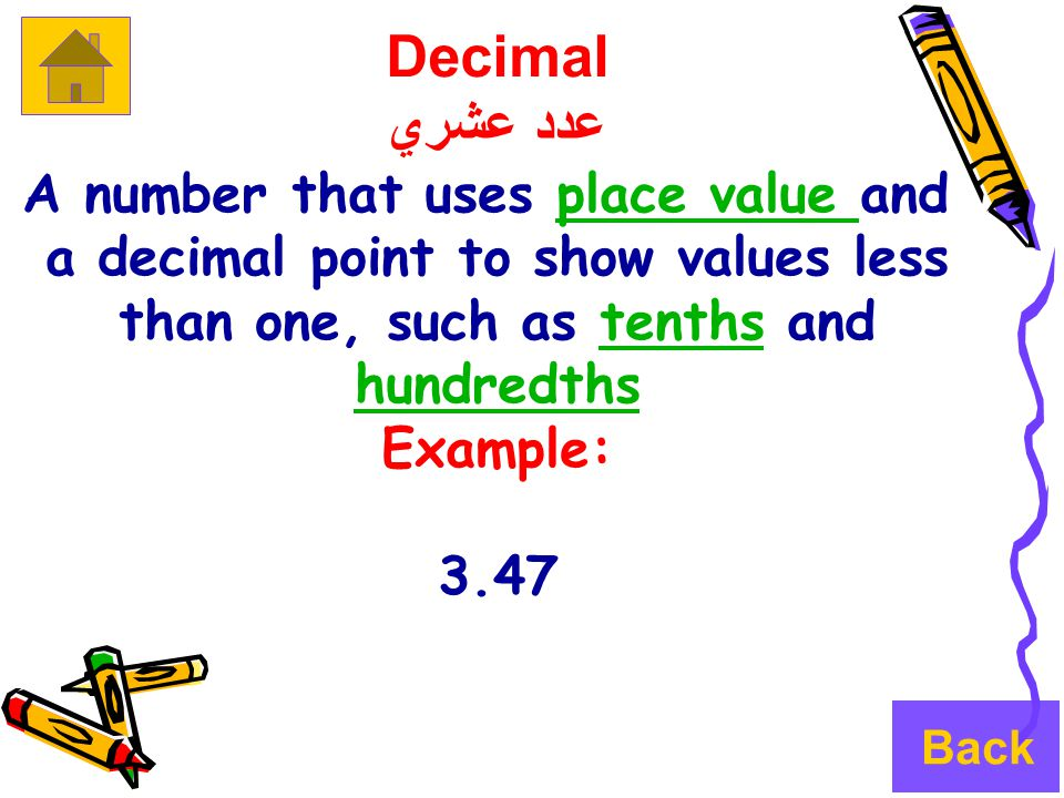 Decimal عدد عشري A number that uses place value andplace value a decimal point to show values less than one, such as tenths and hundredthstenths hundredths Example: 3.47 Back