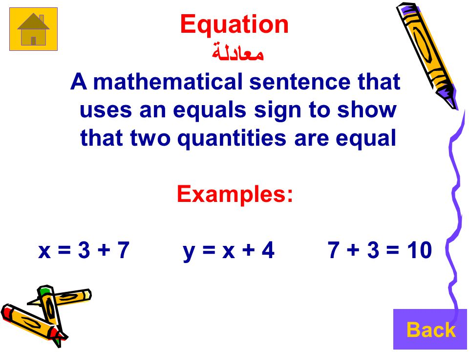 Equation معادلة A mathematical sentence that uses an equals sign to show that two quantities are equal Examples: 10 = 3 + 7 x = 3 + 7 y = x + 4 Back