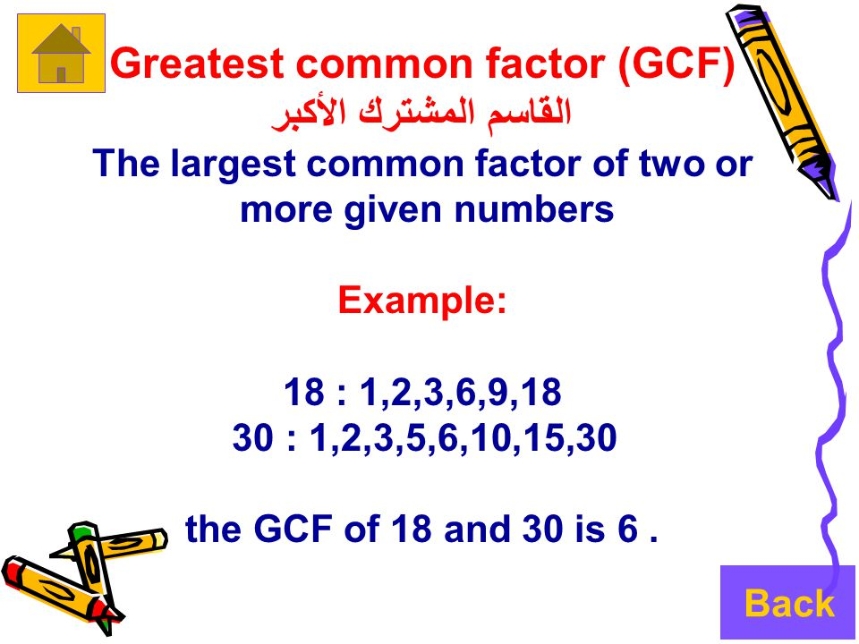 Greatest common factor (GCF) القاسم المشترك الأكبر The largest common factor of two or more given numbers Example: 18 : 1,2,3,6,9,18 30 : 1,2,3,5,6,10,15,30 the GCF of 18 and 30 is 6.