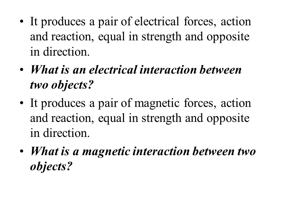 It produces a pair of forces, action and reaction, equal in strength and opposite in direction. What is an interaction between two objects? It produce