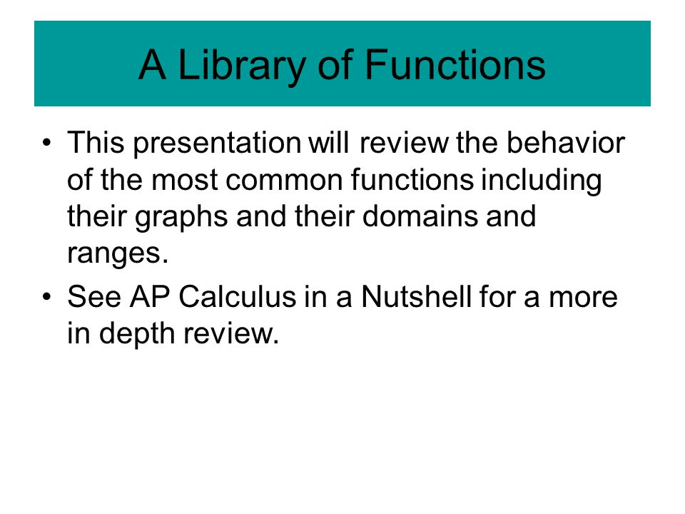 A Library of Functions This presentation will review the behavior of the most common functions including their graphs and their domains and ranges. Se