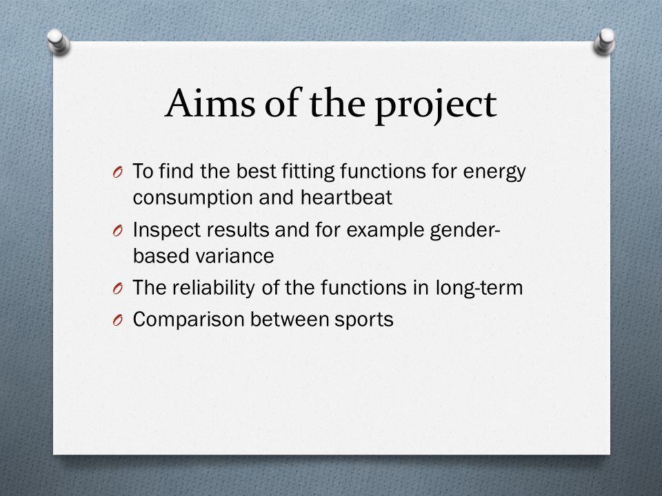 Aims of the project O To find the best fitting functions for energy consumption and heartbeat O Inspect results and for example gender- based variance O The reliability of the functions in long-term O Comparison between sports