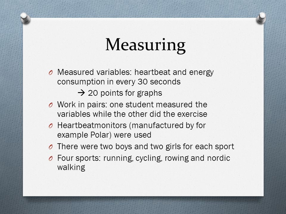 Measuring O Measured variables: heartbeat and energy consumption in every 30 seconds  20 points for graphs O Work in pairs: one student measured the variables while the other did the exercise O Heartbeatmonitors (manufactured by for example Polar) were used O There were two boys and two girls for each sport O Four sports: running, cycling, rowing and nordic walking