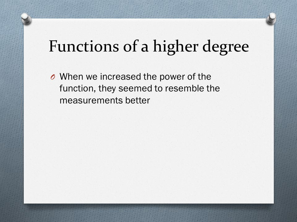Functions of a higher degree O When we increased the power of the function, they seemed to resemble the measurements better