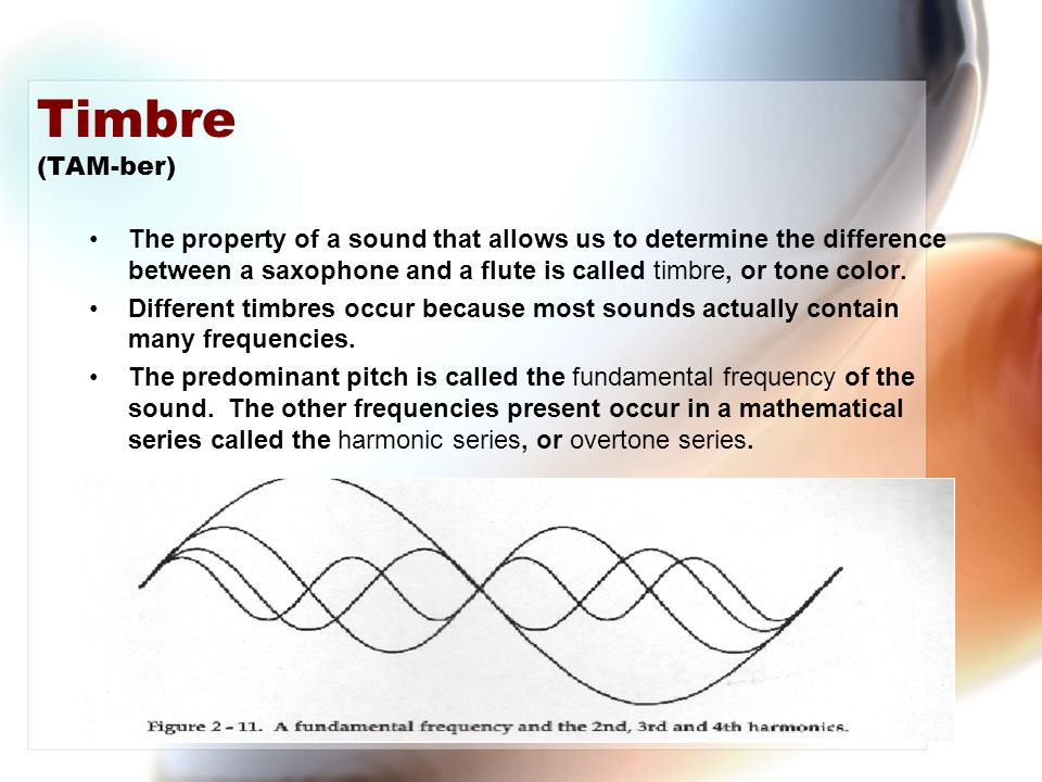 Timbre (TAM-ber) The property of a sound that allows us to determine the difference between a saxophone and a flute is called timbre, or tone color.