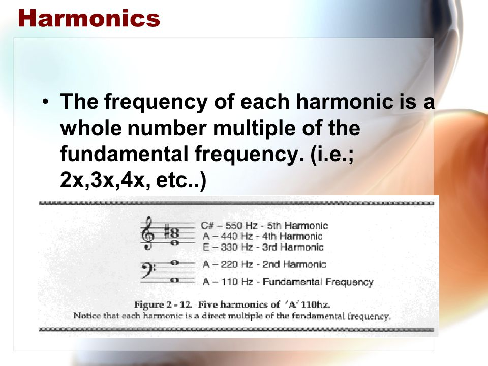 Harmonics The frequency of each harmonic is a whole number multiple of the fundamental frequency.