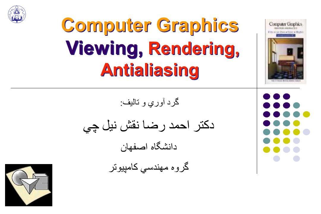 Computer Graphics Viewing, Rendering, Antialiasing گرد آوري و تاليف: دكتر احمد رضا نقش نيل چي دانشگاه اصفهان گروه مهندسي كامپيوتر