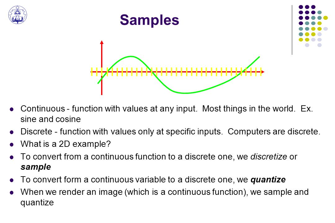 Samples Continuous - function with values at any input.