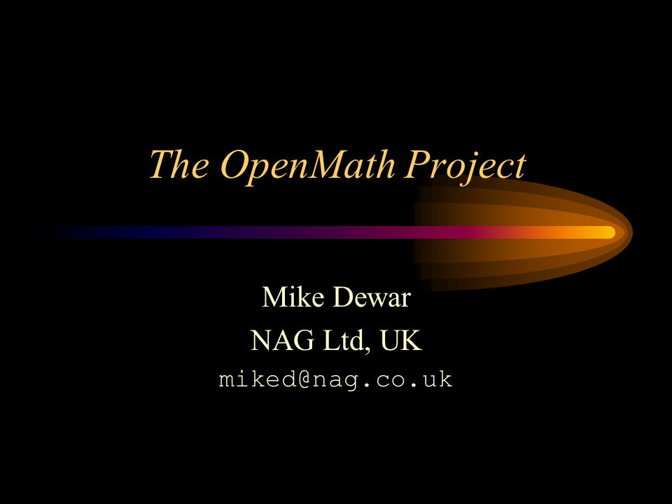 The OpenMath Project Mike Dewar NAG Ltd, UK miked@nag.co.uk