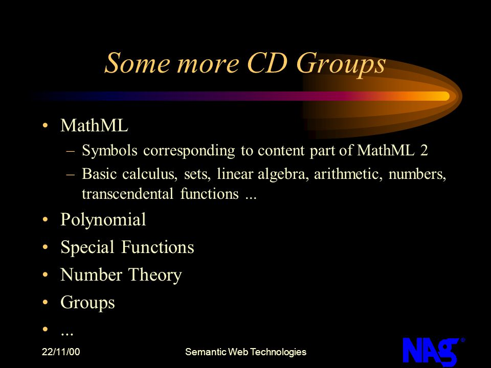 22/11/00Semantic Web Technologies Some more CD Groups MathML –Symbols corresponding to content part of MathML 2 –Basic calculus, sets, linear algebra,