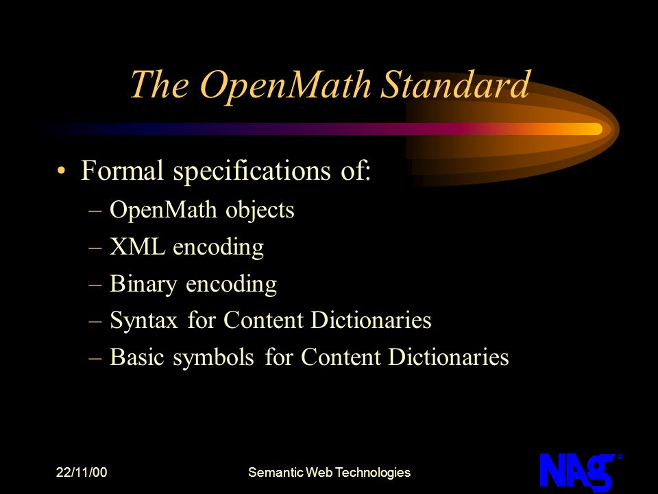 22/11/00Semantic Web Technologies The OpenMath Standard Formal specifications of: –OpenMath objects –XML encoding –Binary encoding –Syntax for Content