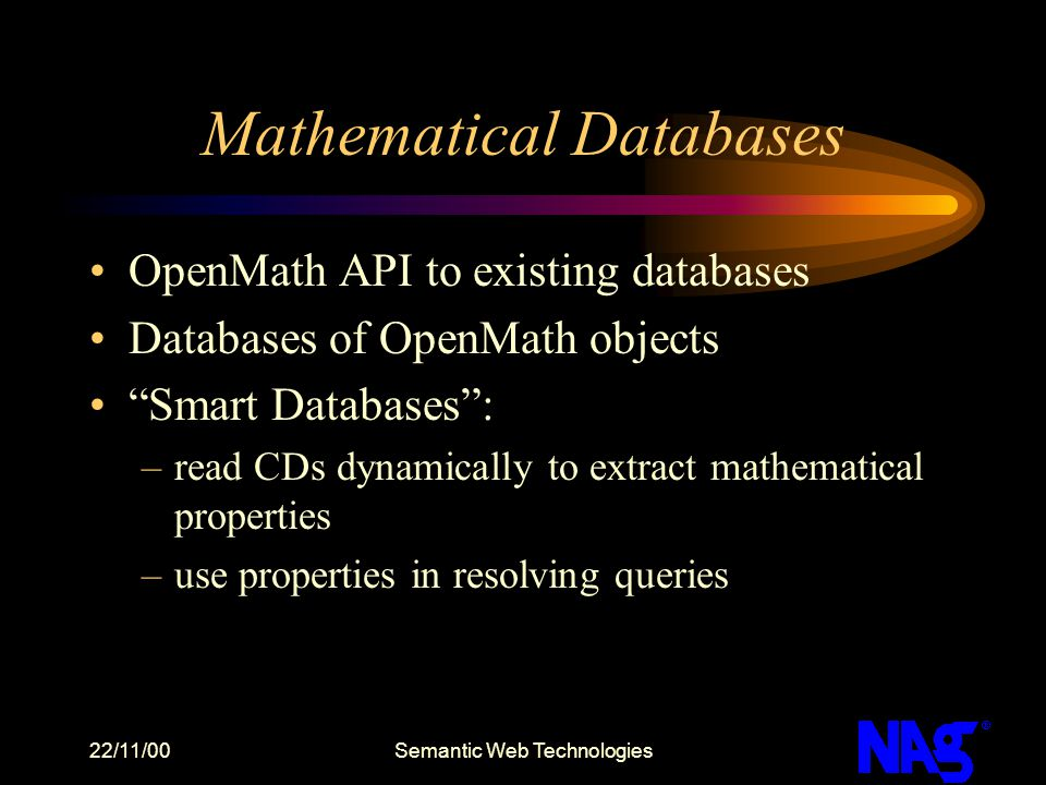 "22/11/00Semantic Web Technologies Mathematical Databases OpenMath API to existing databases Databases of OpenMath objects ""Smart Databases"": –read CDs"