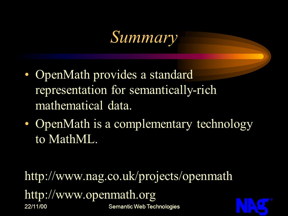 22/11/00Semantic Web Technologies Summary OpenMath provides a standard representation for semantically-rich mathematical data. OpenMath is a complemen