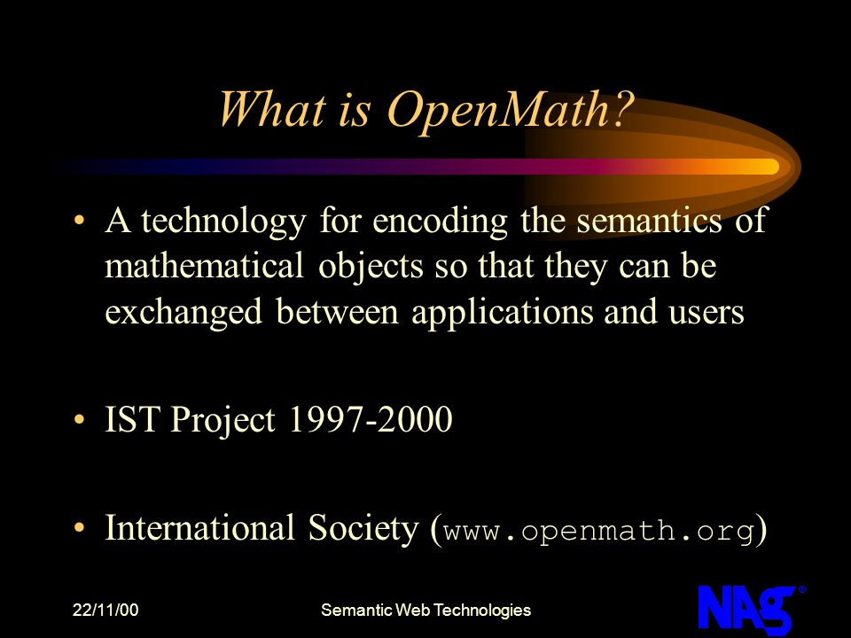 22/11/00Semantic Web Technologies What is OpenMath? A technology for encoding the semantics of mathematical objects so that they can be exchanged betw