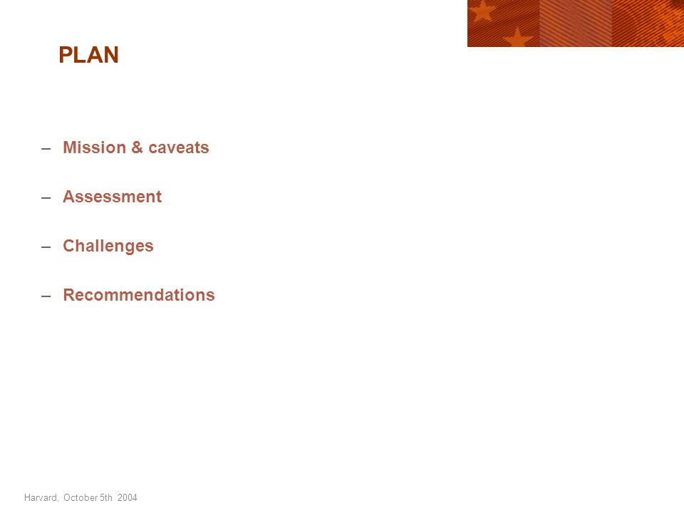 Harvard, October 5th 2004 PLAN –Mission & caveats –Assessment –Challenges –Recommendations