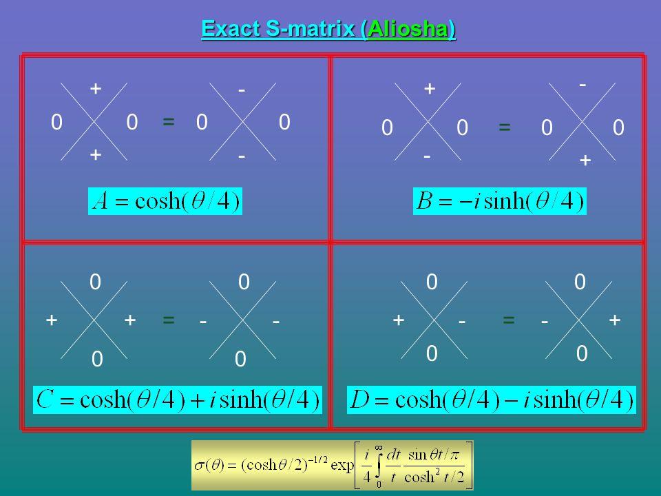 Exact S-matrix (Aliosha) 0 + 0 - 00 + - = + 00 + 00 - - = ++ 0 0 -- 0 0 = 0 0 +- 0 0 +-=