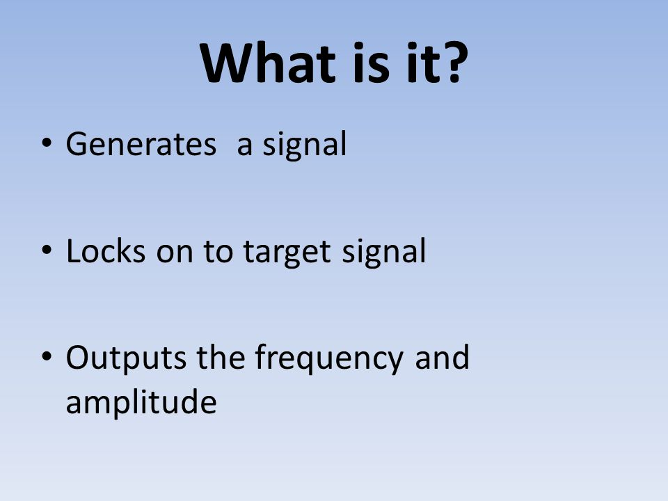 What is it? Generates a signal Locks on to target signal Outputs the frequency and amplitude