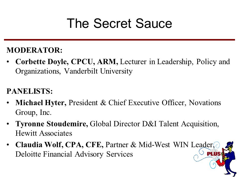 The Secret Sauce MODERATOR: Corbette Doyle, CPCU, ARM, Lecturer in Leadership, Policy and Organizations, Vanderbilt University PANELISTS: Michael Hyter, President & Chief Executive Officer, Novations Group, Inc.