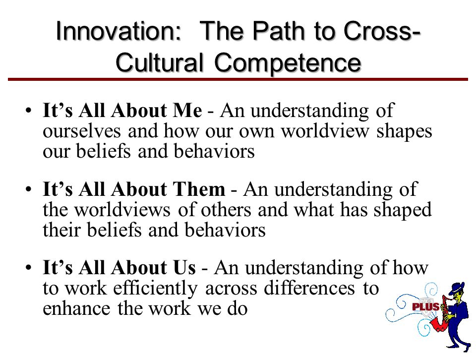 Innovation: The Path to Cross- Cultural Competence It's All About Me - An understanding of ourselves and how our own worldview shapes our beliefs and behaviors It's All About Them - An understanding of the worldviews of others and what has shaped their beliefs and behaviors It's All About Us - An understanding of how to work efficiently across differences to enhance the work we do
