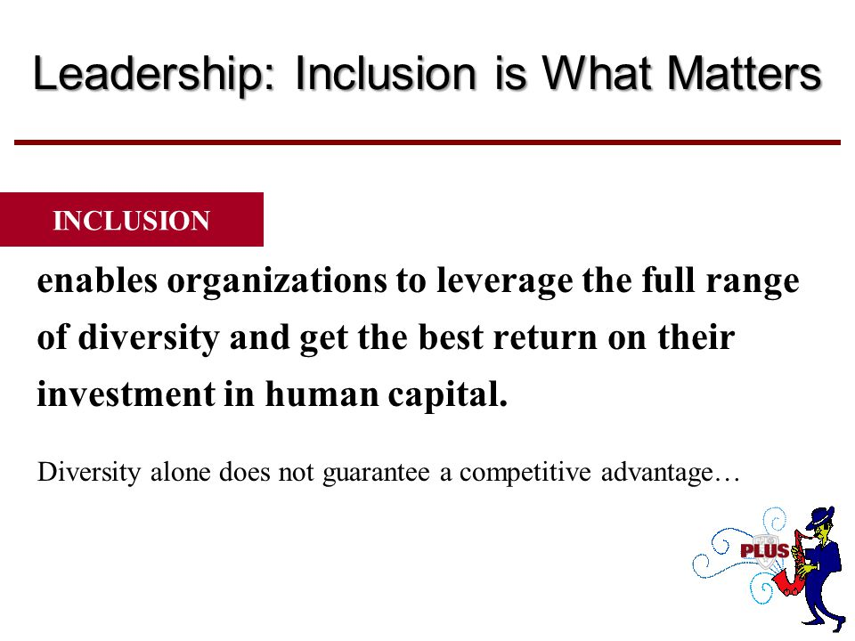 Leadership: Inclusion is What Matters enables organizations to leverage the full range of diversity and get the best return on their investment in human capital.