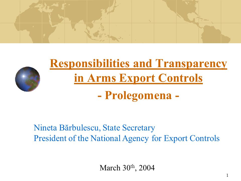 1 Responsibilities and Transparency in Arms Export Controls - Prolegomena - Nineta Bărbulescu, State Secretary President of the National Agency for Export Controls March 30 th, 2004