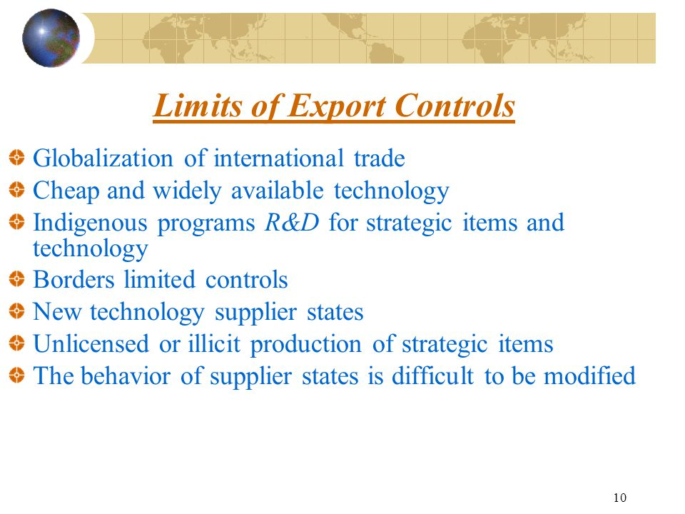 10 Limits of Export Controls Globalization of international trade Cheap and widely available technology Indigenous programs R&D for strategic items and technology Borders limited controls New technology supplier states Unlicensed or illicit production of strategic items The behavior of supplier states is difficult to be modified