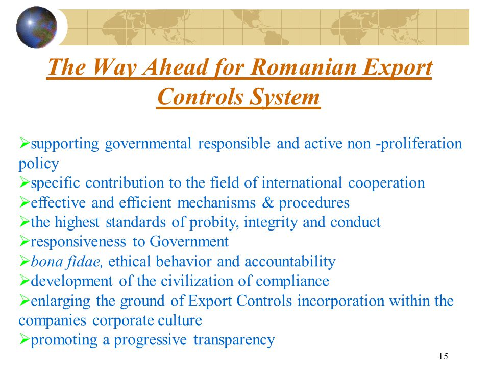 15 The Way Ahead for Romanian Export Controls System  supporting governmental responsible and active non -proliferation policy  specific contribution to the field of international cooperation  effective and efficient mechanisms & procedures  the highest standards of probity, integrity and conduct  responsiveness to Government  bona fidae, ethical behavior and accountability  development of the civilization of compliance  enlarging the ground of Export Controls incorporation within the companies corporate culture  promoting a progressive transparency