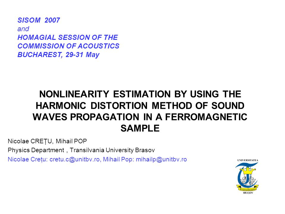 NONLINEARITY ESTIMATION BY USING THE HARMONIC DISTORTION METHOD OF SOUND WAVES PROPAGATION IN A FERROMAGNETIC SAMPLE Nicolae CREŢU, Mihail POP Physics Department, Transilvania University Brasov Nicolae Creţu: cretu.c@unitbv.ro, Mihail Pop: mihailp@unitbv.ro SISOM 2007 and HOMAGIAL SESSION OF THE COMMISSION OF ACOUSTICS BUCHAREST, 29-31 May
