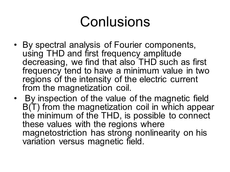Conlusions By spectral analysis of Fourier components, using THD and first frequency amplitude decreasing, we find that also THD such as first frequency tend to have a minimum value in two regions of the intensity of the electric current from the magnetization coil.