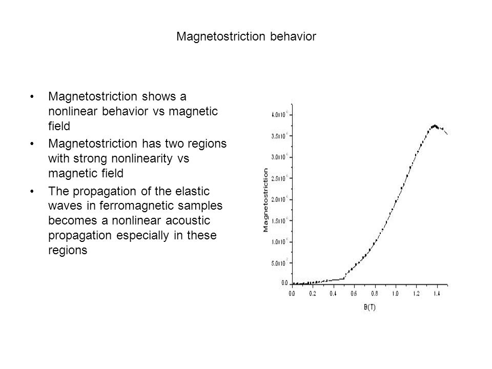 Magnetostriction behavior Magnetostriction shows a nonlinear behavior vs magnetic field Magnetostriction has two regions with strong nonlinearity vs magnetic field The propagation of the elastic waves in ferromagnetic samples becomes a nonlinear acoustic propagation especially in these regions