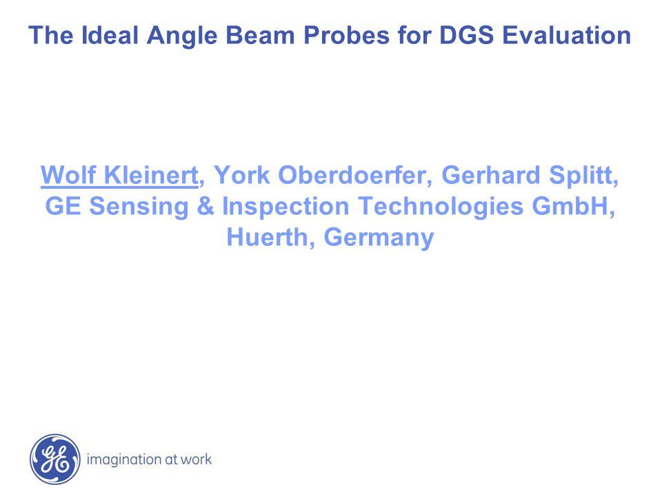 The Ideal Angle Beam Probes for DGS Evaluation Wolf Kleinert, York Oberdoerfer, Gerhard Splitt, GE Sensing & Inspection Technologies GmbH, Huerth, Germany