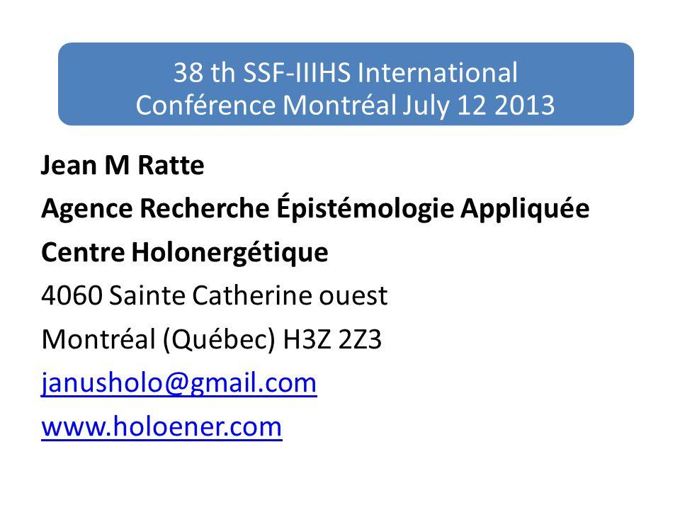 Jean M Ratte Agence Recherche Épistémologie Appliquée Centre Holonergétique 4060 Sainte Catherine ouest Montréal (Québec) H3Z 2Z3 janusholo@gmail.com www.holoener.com 38 th SSF-IIIHS International Conférence Montréal July 12 2013
