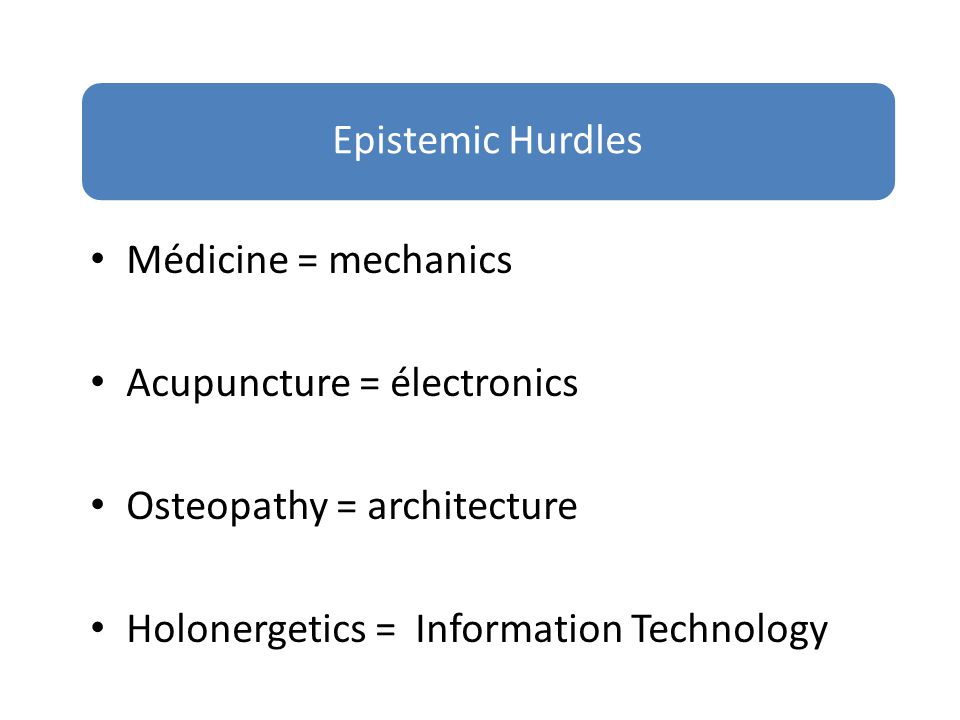 Médicine = mechanics Acupuncture = électronics Osteopathy = architecture Holonergetics = Information Technology Epistemic Hurdles