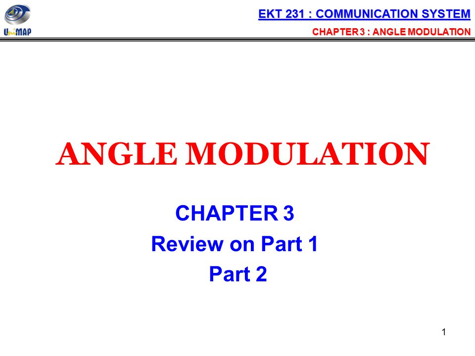 1 ANGLE MODULATION CHAPTER 3 Review on Part 1 Part 2 EKT 231 : COMMUNICATION SYSTEM CHAPTER 3 : ANGLE MODULATION