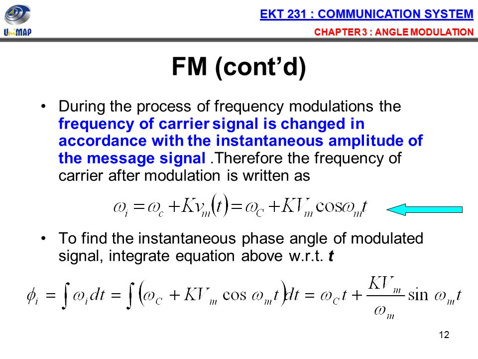 12 FM (cont'd) During the process of frequency modulations the frequency of carrier signal is changed in accordance with the instantaneous amplitude o