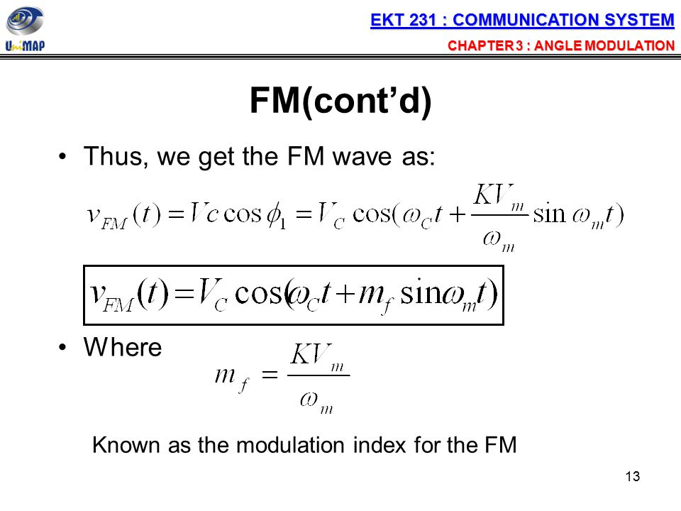 13 FM(cont'd) Thus, we get the FM wave as: Where Known as the modulation index for the FM EKT 231 : COMMUNICATION SYSTEM CHAPTER 3 : ANGLE MODULATION